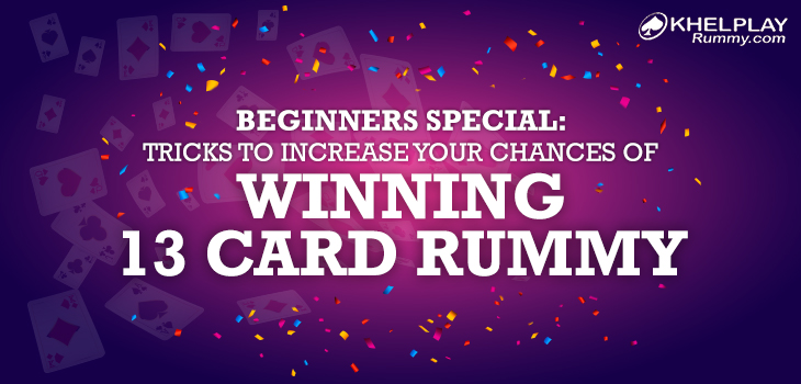 Beginners Special: Tricks to Increase Your Chances of Winning 13 Card Rummy Game